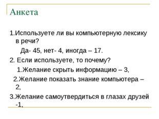 Анкета 1.Используете ли вы компьютерную лексику в речи? Да- 45, нет- 4, иногд