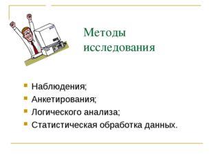 Методы исследования Наблюдения; Анкетирования; Логического анализа; Статистич