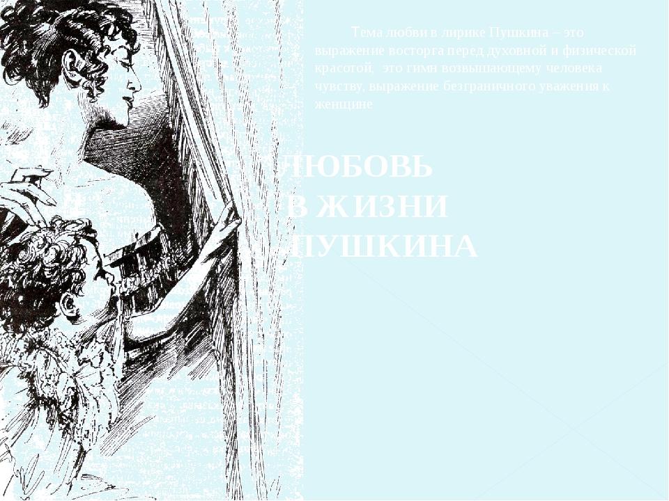 Тема любви в лирике Пушкина – это выражение восторга перед духовной и физиче...