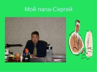 Мой папа-Сергей