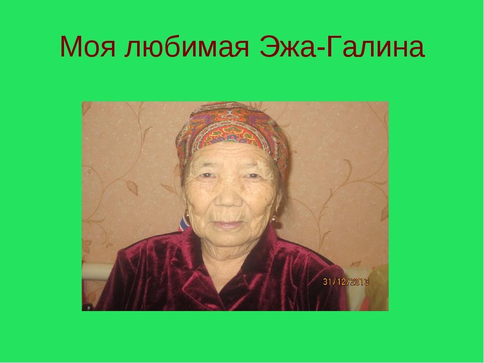 Моя любимая Эжа-Галина