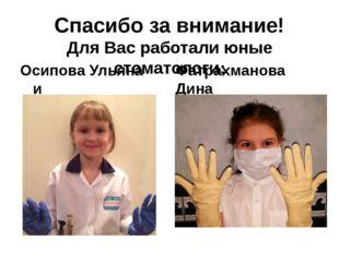 Спасибо за внимание! Для Вас работали юные стоматологи: Осипова Ульяна и Фатр