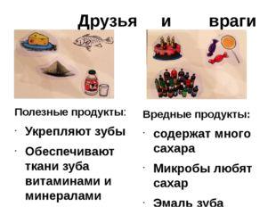 Друзья и враги Полезные продукты: Укрепляют зубы Обеспечивают ткани зуба вит