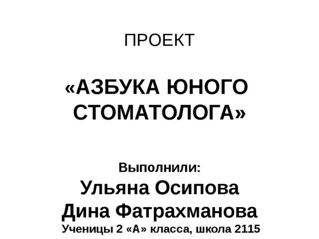 ПРОЕКТ «АЗБУКА ЮНОГО СТОМАТОЛОГА» Выполнили: Ульяна Осипова Дина Фатрахманова...