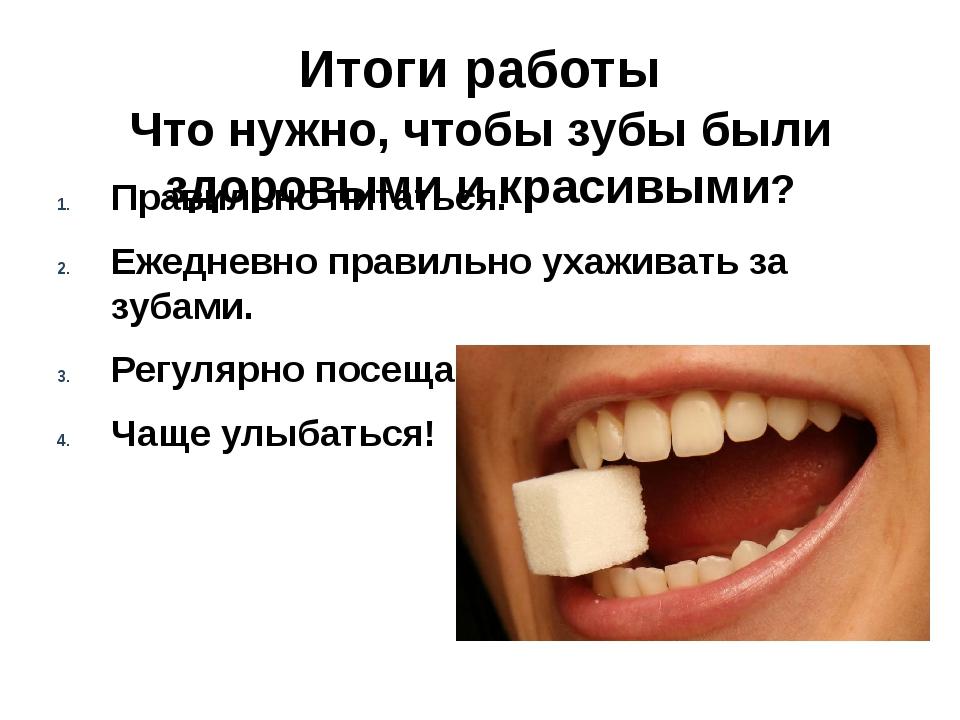 Итоги работы Что нужно, чтобы зубы были здоровыми и красивыми? Правильно пита...