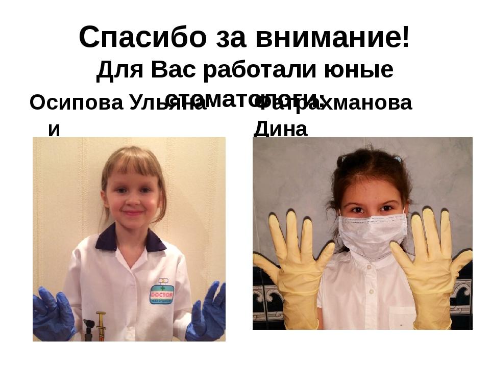 Спасибо за внимание! Для Вас работали юные стоматологи: Осипова Ульяна и Фатр...