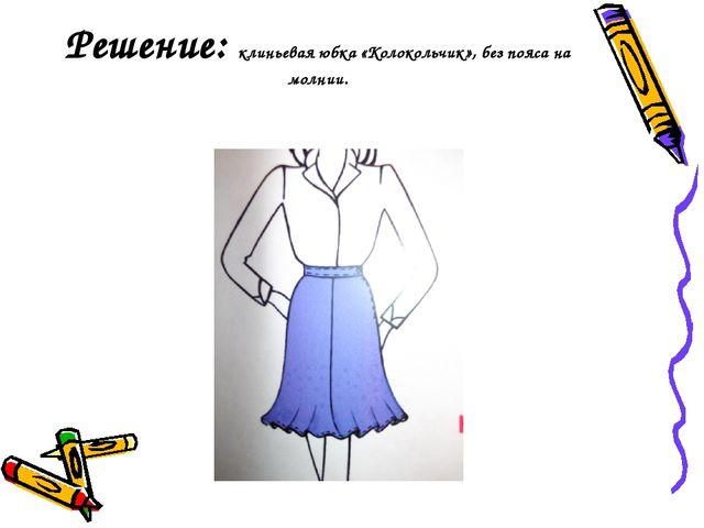 Решение: клиньевая юбка «Колокольчик», без пояса на молнии.