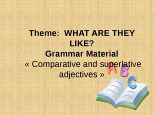 Theme: WHAT ARE THEY LIKE? Grammar Material « Comparative and superlative adj