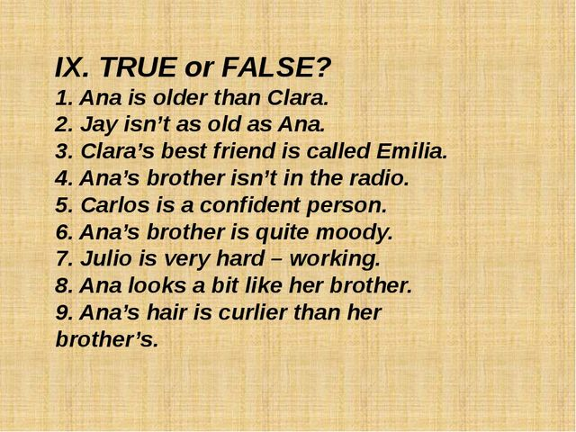 IX. TRUE or FALSE? 1. Ana is older than Clara. 2. Jay isn't as old as Ana. 3....