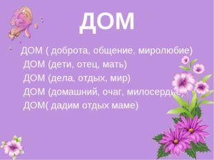 ДОМ ДОМ ( доброта, общение, миролюбие) ДОМ (дети, отец, мать) ДОМ (дела, отд