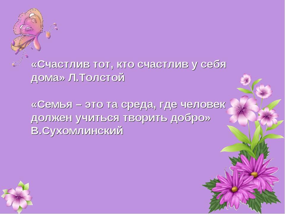 «Счастлив тот, кто счастлив у себя дома» Л.Толстой «Семья – это та среда, где...