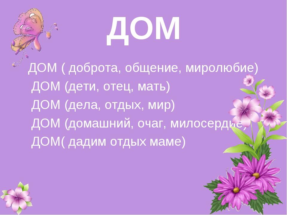 ДОМ ДОМ ( доброта, общение, миролюбие) ДОМ (дети, отец, мать) ДОМ (дела, отд...