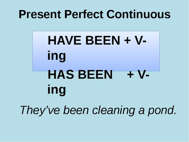 Present Perfect Continuous HAVE BEEN + V-ing HAS BEEN + V-ing They've been cl...