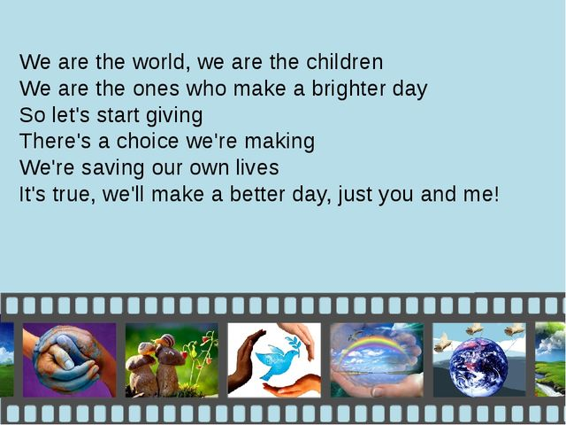 We are the world, we are the children We are the ones who make a brighter day...