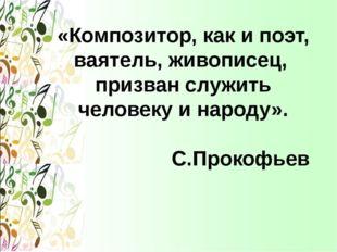 «Композитор, как и поэт, ваятель, живописец, призван служить человеку и народ