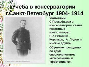 Учёба в консерватории г.Санкт-Петербург 1904- 1914 Учителями С.Прокофьева в к