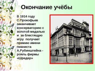 Окончание учёбы В 1914 году С.Прокофьев заканчивает консерваторию с золотой м