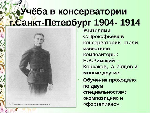 Учёба в консерватории г.Санкт-Петербург 1904- 1914 Учителями С.Прокофьева в к...