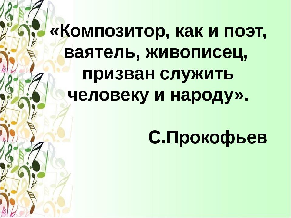 «Композитор, как и поэт, ваятель, живописец, призван служить человеку и народ...