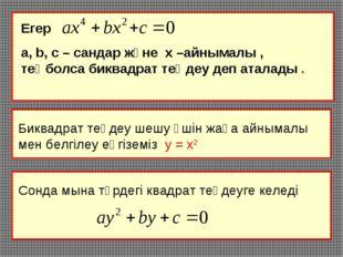 Егер а, b, c – сандар және х –айнымалы , теңболса биквадрат теңдеу деп аталад