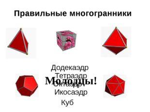Правильные многогранники Тетраэдр Куб Октаэдр Икосаэдр Додекаэдр Молодцы!