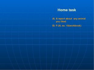 Home task A report about any animal you liked P.26, ex. 15(workbook)