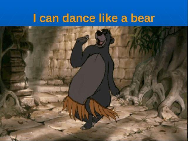 I can dance like a bear
