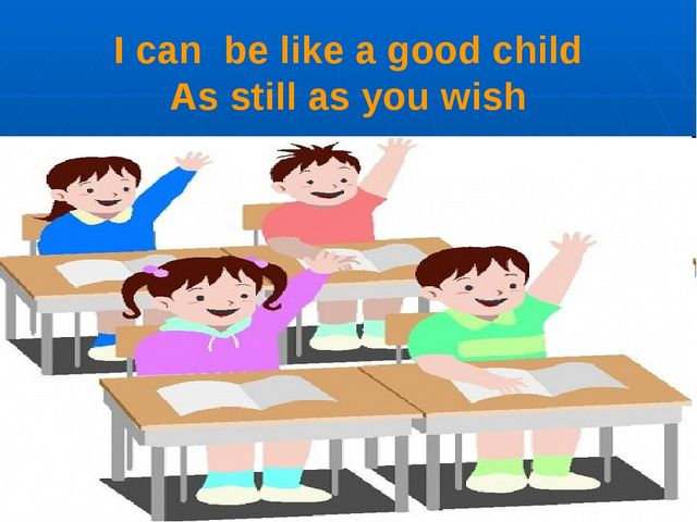 I can be like a good child As still as you wish