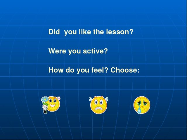 Did you like the lesson? Were you active? How do you feel? Choose:
