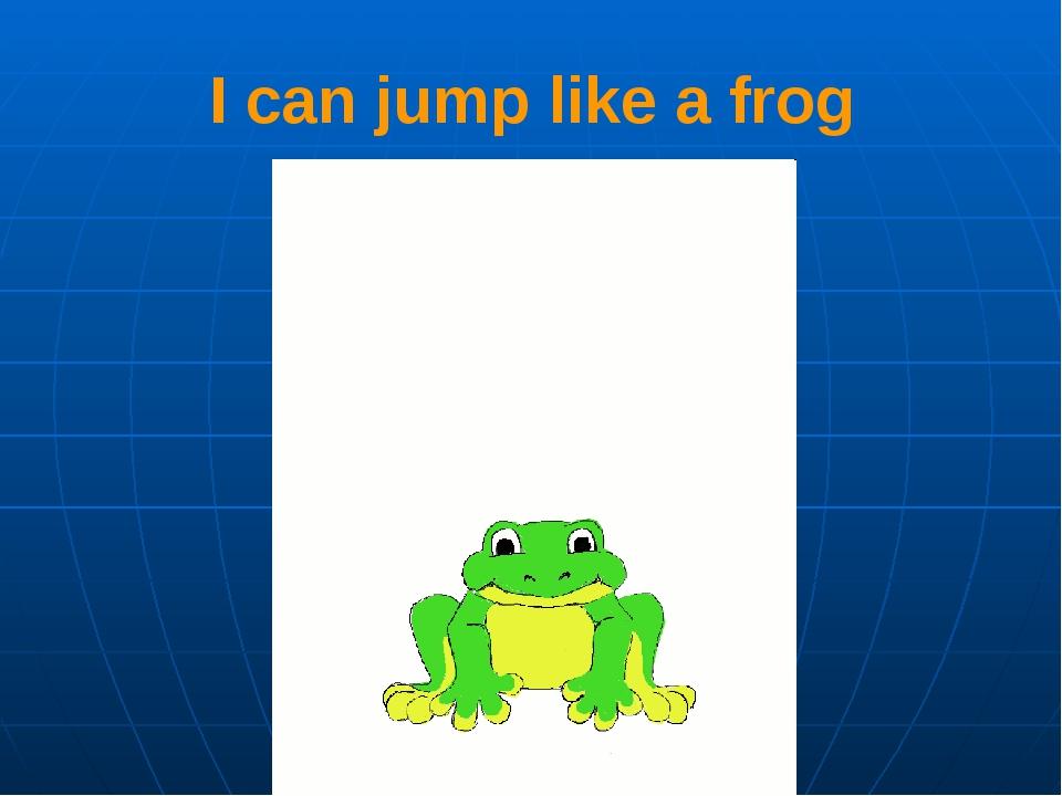 I can jump like a frog