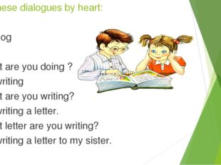 Learn these dialogues by heart: 1.Dialog -What are you doing ? -I'm writing -
