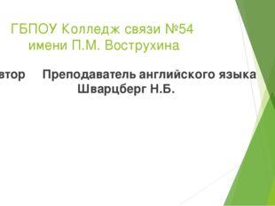 ГБПОУ Колледж связи №54 имени П.М. Вострухина Автор Преподаватель английского