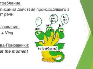Употребление: При описании действия происходящего в момент речи. Образование: