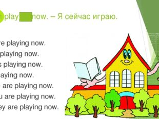 I am playing now. – Я сейчас играю. You are playing now. He is playing now.