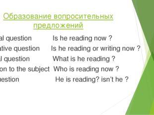 Образование вопросительных предложений General question Is he reading now ? A