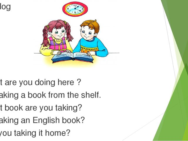 3.Dialog -What are you doing here ? -I'm taking a book from the shelf. -What...