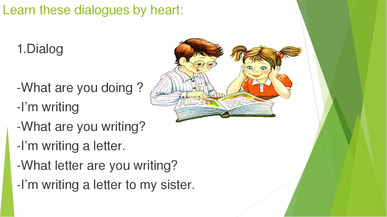 Learn these dialogues by heart: 1.Dialog -What are you doing ? -I'm writing -...