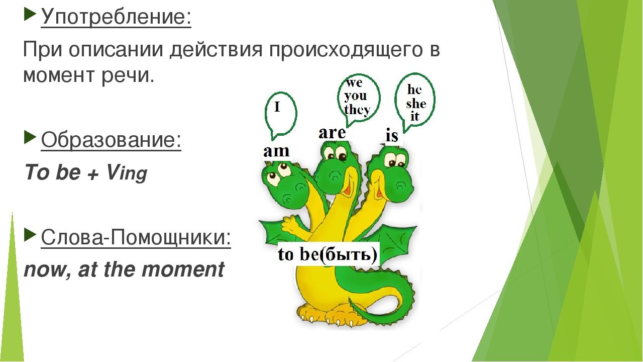 Употребление: При описании действия происходящего в момент речи. Образование:...