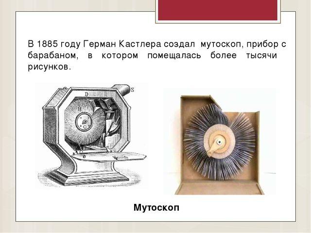 В 1885 году Герман Кастлера создал мутоскоп, прибор с барабаном, в котором по...