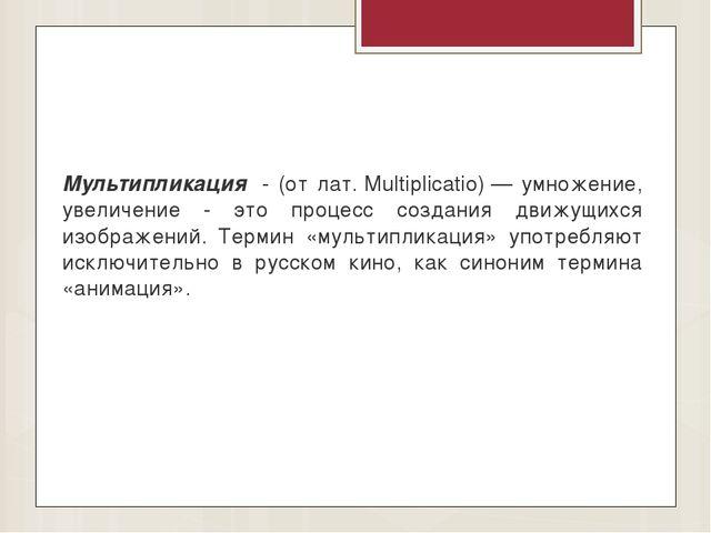 Мультипликация - (от лат.Multiplicatio)— умножение, увеличение - это проце...