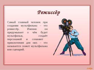 Режиссёр Самый главный человек при создании мультфильма – это режиссёр. Именн