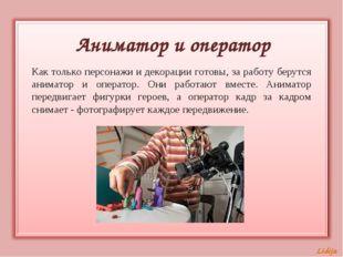 Аниматор и оператор Как только персонажи и декорации готовы, за работу берутс
