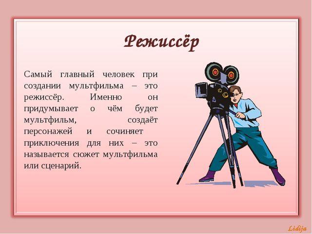 Режиссёр Самый главный человек при создании мультфильма – это режиссёр. Именн...