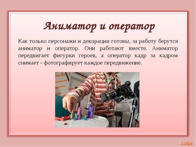 Аниматор и оператор Как только персонажи и декорации готовы, за работу берутс...