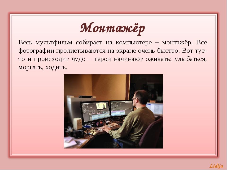 Весь мультфильм собирает на компьютере – монтажёр. Все фотографии пролистываю...