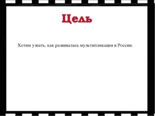 * Хотим узнать, как развивалась мультипликация в России.