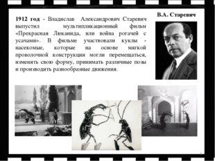 * 1912 год - Владислав Александрович Старевич выпустил мультипликационный фил