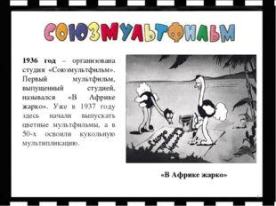 * 1936 год – организована студия «Союзмультфильм». Первый мультфильм, выпущен