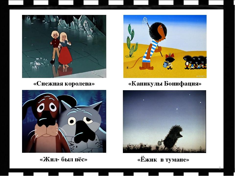 * «Снежная королева» «Каникулы Бонифация» «Жил- был пёс» «Ёжик в тумане»