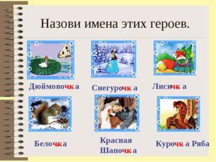 Назови имена этих героев. Снегуро . а Дюймово . а Лиси . а Бело . а Красная Ш